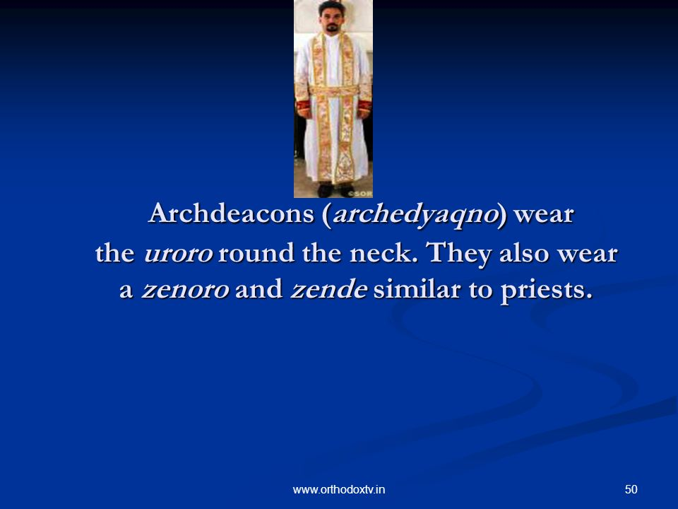 50www.orthodoxtv.in Archdeacons (archedyaqno) wear the uroro round the neck.