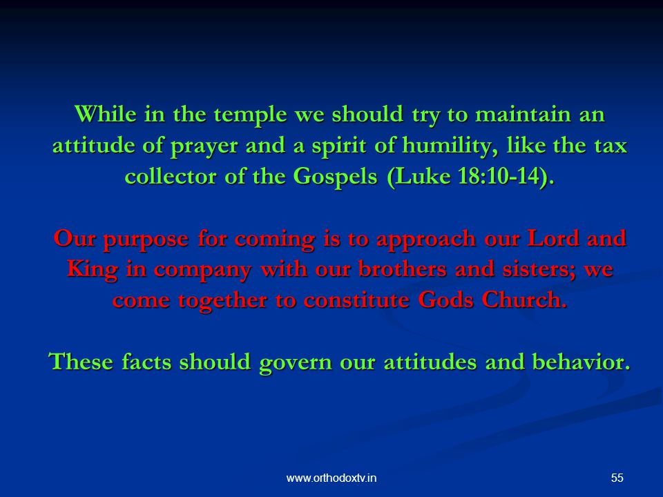 55www.orthodoxtv.in While in the temple we should try to maintain an attitude of prayer and a spirit of humility, like the tax collector of the Gospels (Luke 18:10-14).