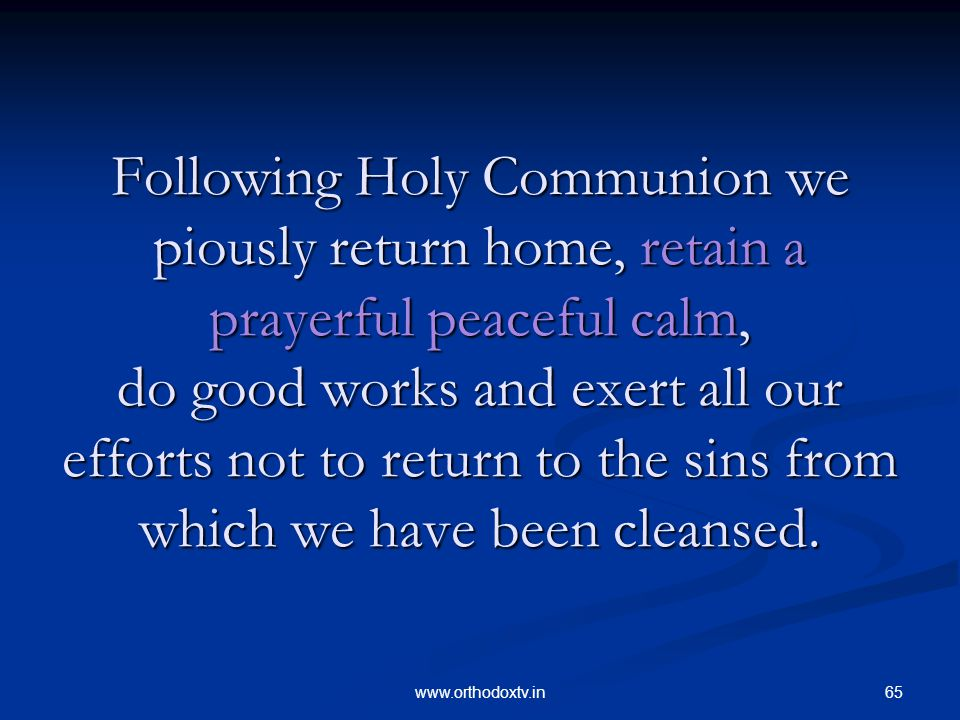 65www.orthodoxtv.in Following Holy Communion we piously return home, retain a prayerful peaceful calm, do good works and exert all our efforts not to return to the sins from which we have been cleansed.