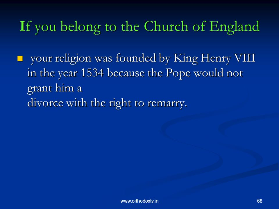 68www.orthodoxtv.in If you belong to the Church of England your religion was founded by King Henry VIII in the year 1534 because the Pope would not grant him a divorce with the right to remarry.
