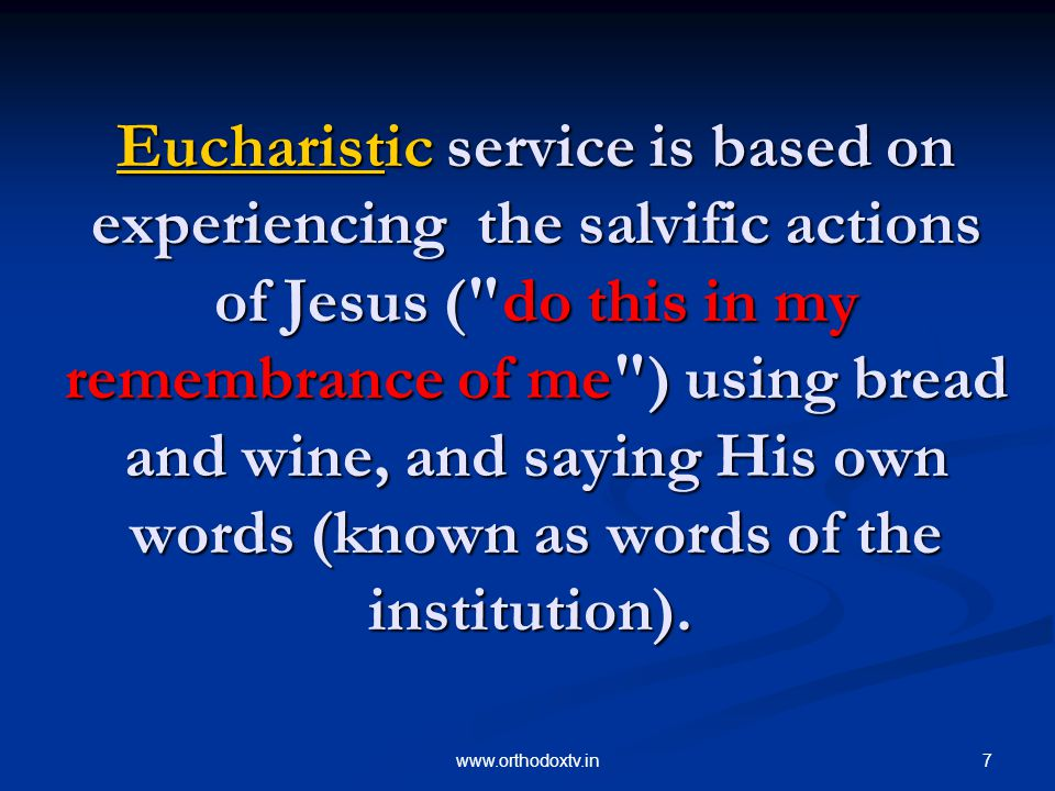 7www.orthodoxtv.in EucharistEucharistic service is based on experiencing the salvific actions of Jesus ( do this in my remembrance of me ) using bread and wine, and saying His own words (known as words of the institution).