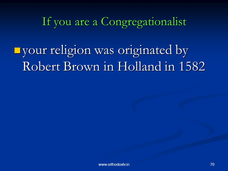 70www.orthodoxtv.in If you are a Congregationalist your religion was originated by Robert Brown in Holland in 1582 your religion was originated by Robert Brown in Holland in 1582
