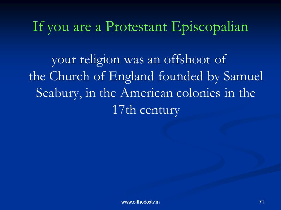 71www.orthodoxtv.in If you are a Protestant Episcopalian your religion was an offshoot of the Church of England founded by Samuel Seabury, in the American colonies in the 17th century