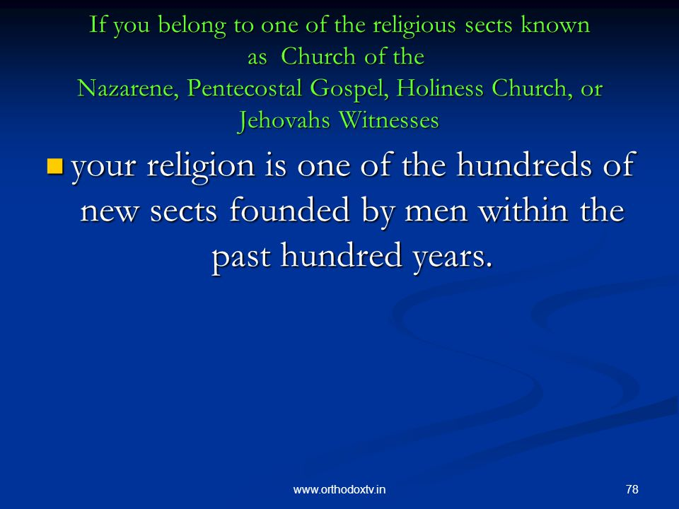 78www.orthodoxtv.in If you belong to one of the religious sects known as Church of the Nazarene, Pentecostal Gospel, Holiness Church, or Jehovahs Witnesses your religion is one of the hundreds of new sects founded by men within the past hundred years.