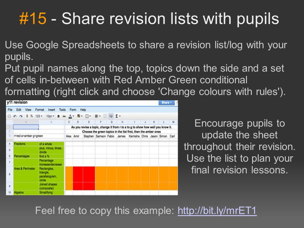 #15 - Share revision lists with pupils Use Google Spreadsheets to share a revision list/log with your pupils. Put pupil names along the top, topics do