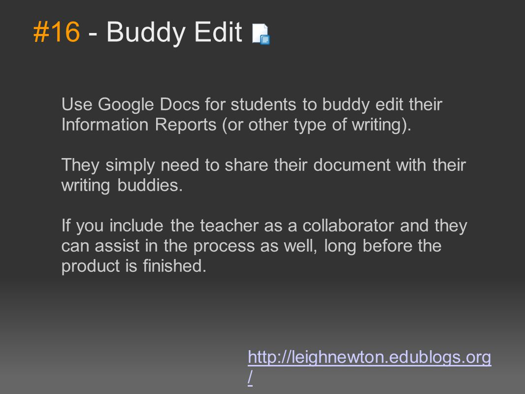 #16 - Buddy Edit Use Google Docs for students to buddy edit their Information Reports (or other type of writing). They simply need to share their docu