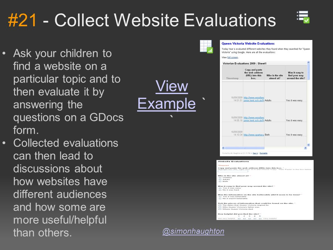 #21 - Collect Website Evaluations @simonhaughton Ask your children to find a website on a particular topic and to then evaluate it by answering the questions on a GDocs form.