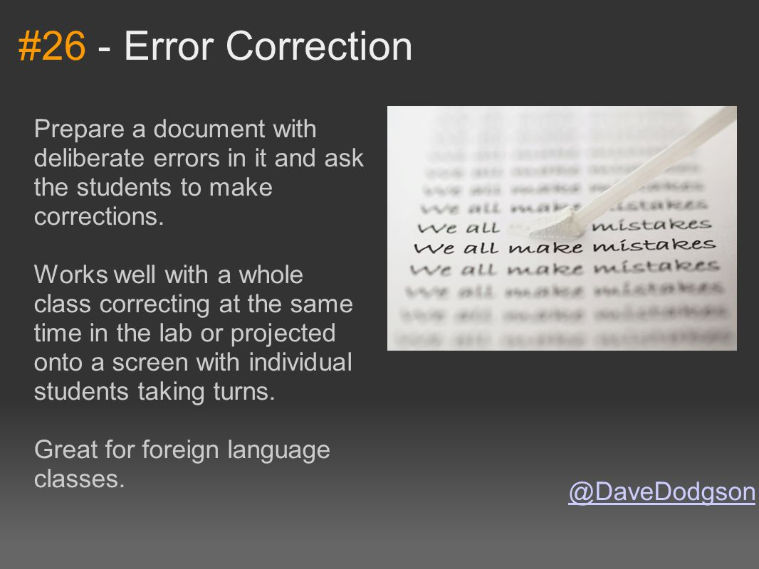 #26 - Error Correction Prepare a document with deliberate errors in it and ask the students to make corrections. Works well with a whole class correct