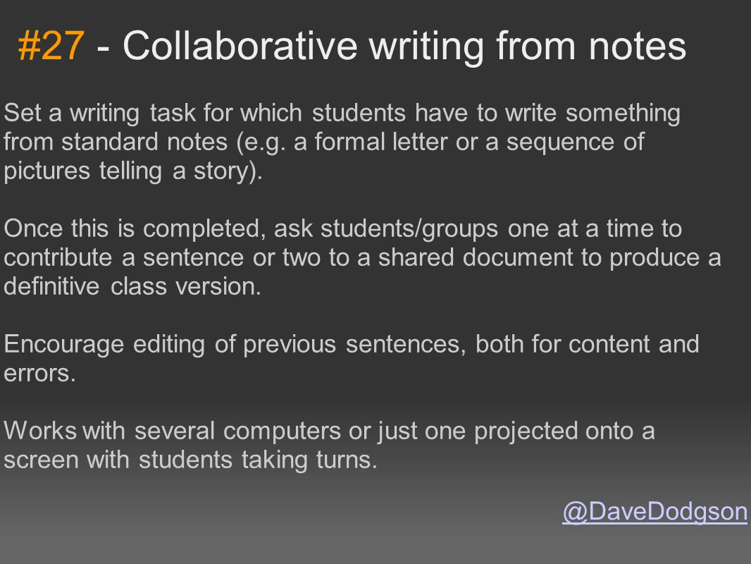 #27 - Collaborative writing from notes Set a writing task for which students have to write something from standard notes (e.g. a formal letter or a se