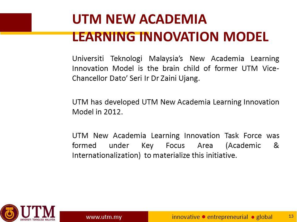 www.utm.my innovative ● entrepreneurial ● global 13 UTM NEW ACADEMIA LEARNING INNOVATION MODEL Universiti Teknologi Malaysia's New Academia Learning I
