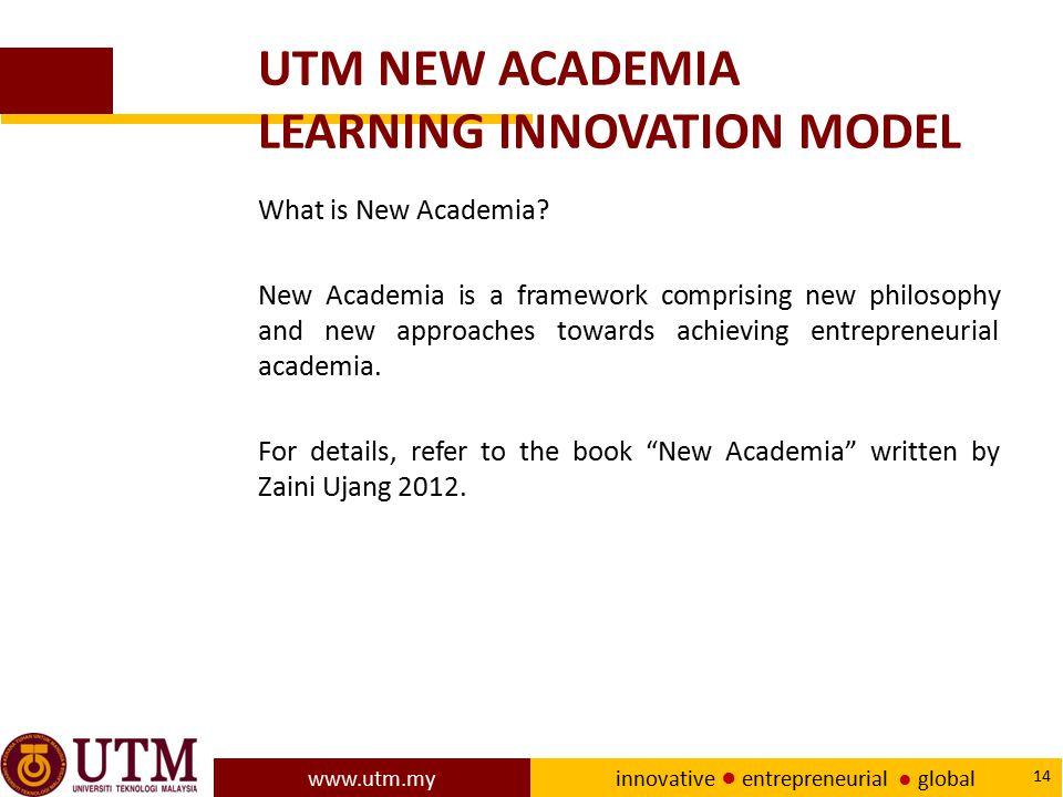 www.utm.my innovative ● entrepreneurial ● global 14 UTM NEW ACADEMIA LEARNING INNOVATION MODEL What is New Academia? New Academia is a framework compr