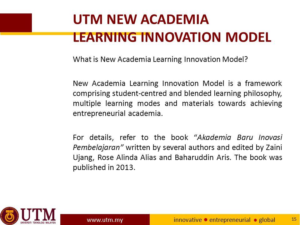 www.utm.my innovative ● entrepreneurial ● global 15 UTM NEW ACADEMIA LEARNING INNOVATION MODEL What is New Academia Learning Innovation Model? New Aca