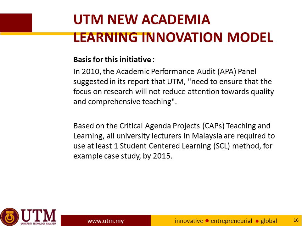 www.utm.my innovative ● entrepreneurial ● global 16 UTM NEW ACADEMIA LEARNING INNOVATION MODEL Basis for this initiative : In 2010, the Academic Perfo