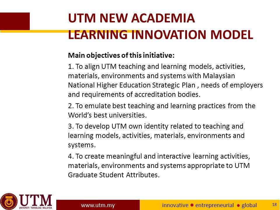 www.utm.my innovative ● entrepreneurial ● global 18 UTM NEW ACADEMIA LEARNING INNOVATION MODEL Main objectives of this initiative: 1. To align UTM tea