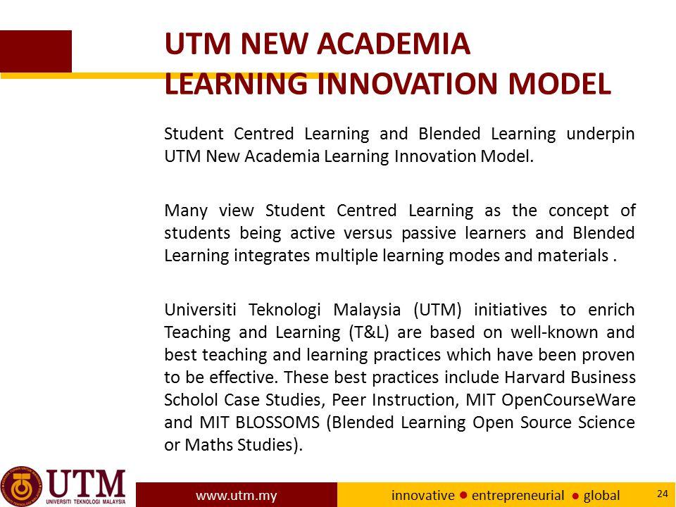 www.utm.my innovative ● entrepreneurial ● global 24 UTM NEW ACADEMIA LEARNING INNOVATION MODEL Student Centred Learning and Blended Learning underpin