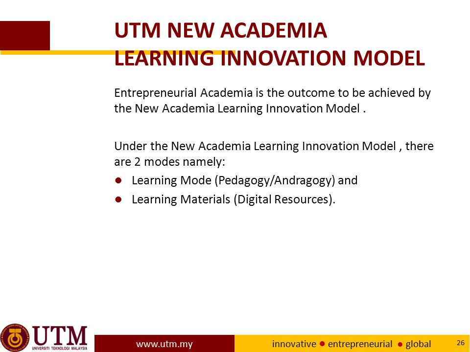 www.utm.my innovative ● entrepreneurial ● global 26 UTM NEW ACADEMIA LEARNING INNOVATION MODEL Entrepreneurial Academia is the outcome to be achieved
