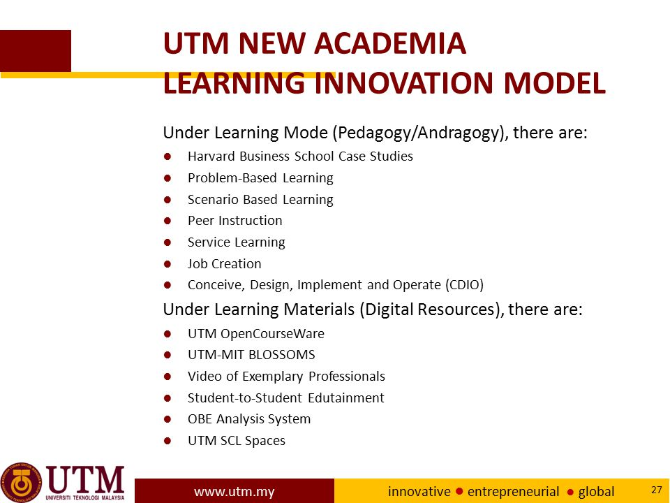 www.utm.my innovative ● entrepreneurial ● global 27 UTM NEW ACADEMIA LEARNING INNOVATION MODEL Under Learning Mode (Pedagogy/Andragogy), there are: ●