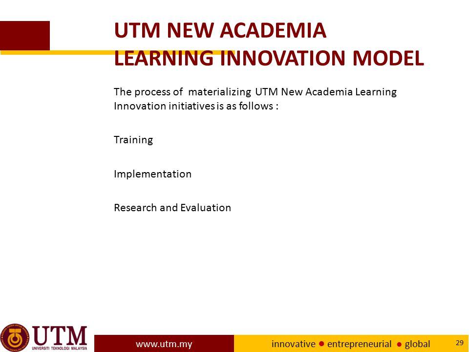 www.utm.my innovative ● entrepreneurial ● global 29 UTM NEW ACADEMIA LEARNING INNOVATION MODEL The process of materializing UTM New Academia Learning