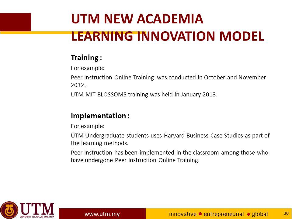 www.utm.my innovative ● entrepreneurial ● global 30 UTM NEW ACADEMIA LEARNING INNOVATION MODEL Training : For example: Peer Instruction Online Trainin