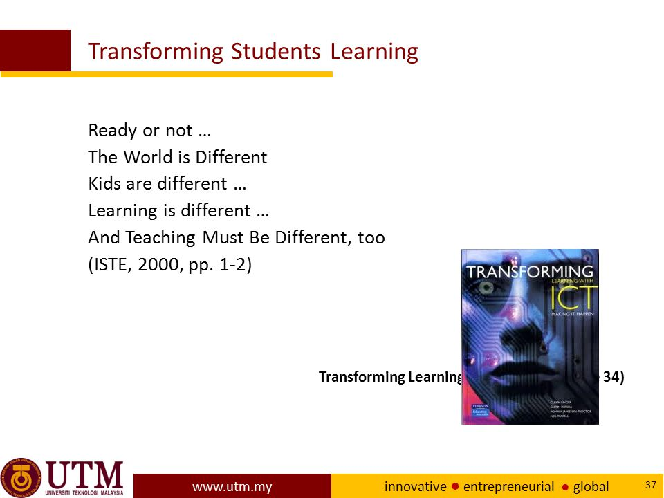 www.utm.my innovative ● entrepreneurial ● global 37 Transforming Students Learning Ready or not … The World is Different Kids are different … Learning