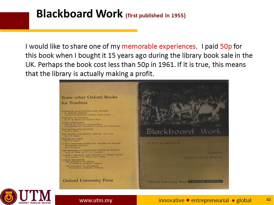 www.utm.my innovative ● entrepreneurial ● global 40 Blackboard Work (first published in 1955) I would like to share one of my memorable experiences. I