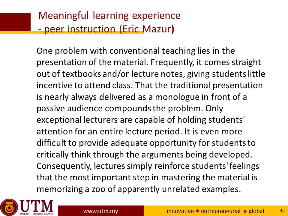 www.utm.my innovative ● entrepreneurial ● global 43 Meaningful learning experience - peer instruction (Eric Mazur) One problem with conventional teach