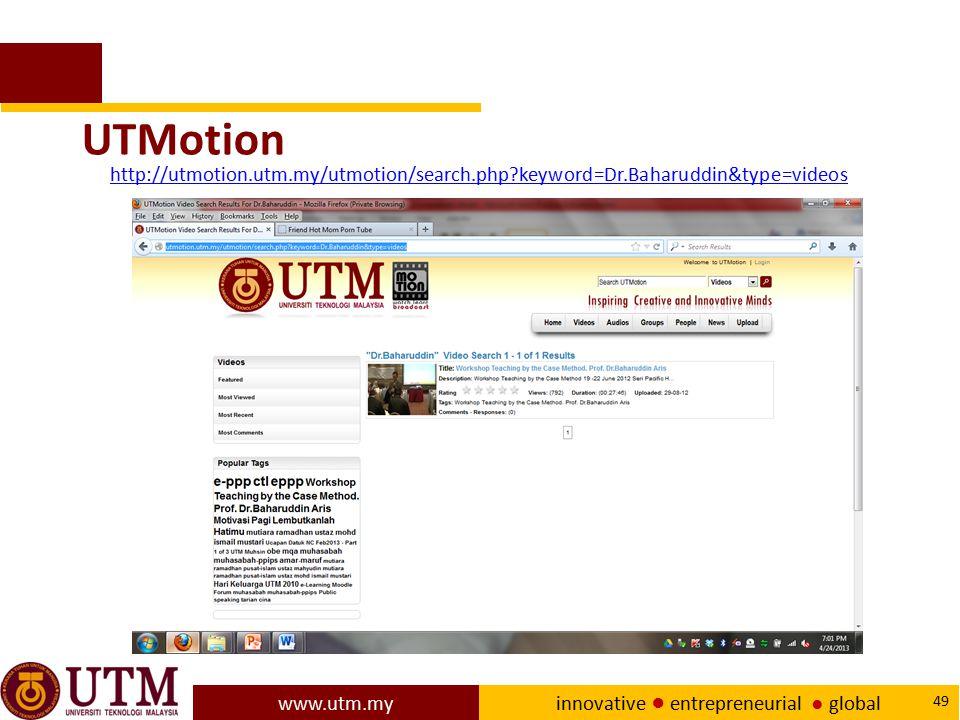 www.utm.my innovative ● entrepreneurial ● global 49 UTMotion http://utmotion.utm.my/utmotion/search.php?keyword=Dr.Baharuddin&type=videos