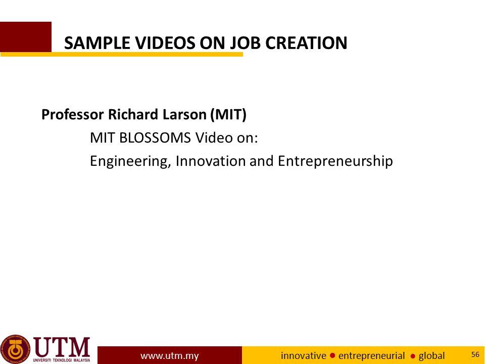 www.utm.my innovative ● entrepreneurial ● global 56 SAMPLE VIDEOS ON JOB CREATION Professor Richard Larson (MIT) MIT BLOSSOMS Video on: Engineering, I