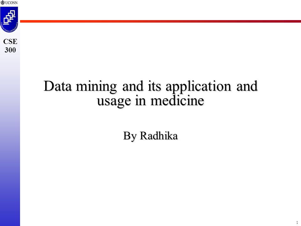 1 CSE 300 Data mining and its application and usage in medicine By Radhika