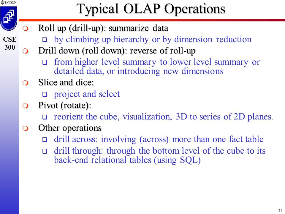 14 CSE 300 Typical OLAP Operations  Roll up (drill-up): summarize data  by climbing up hierarchy or by dimension reduction  Drill down (roll down): reverse of roll-up  from higher level summary to lower level summary or detailed data, or introducing new dimensions  Slice and dice:  project and select  Pivot (rotate):  reorient the cube, visualization, 3D to series of 2D planes.
