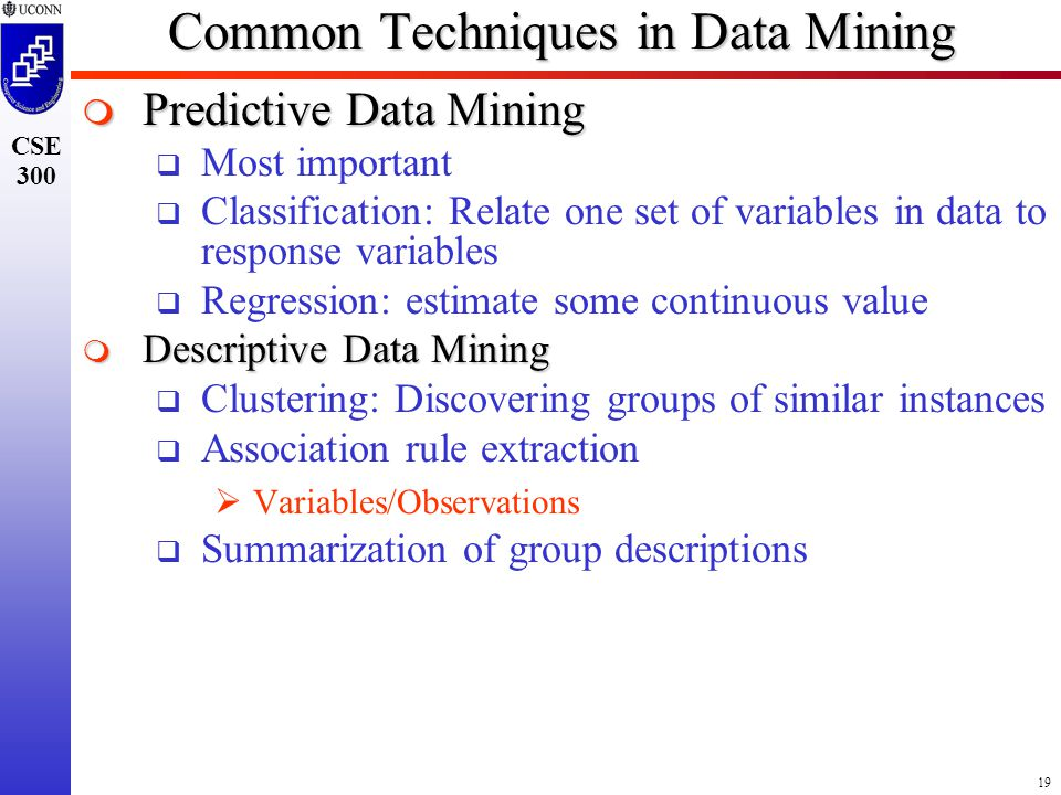 19 CSE 300 Common Techniques in Data Mining  Predictive Data Mining  Most important  Classification: Relate one set of variables in data to response variables  Regression: estimate some continuous value  Descriptive Data Mining  Clustering: Discovering groups of similar instances  Association rule extraction  Variables/Observations  Summarization of group descriptions