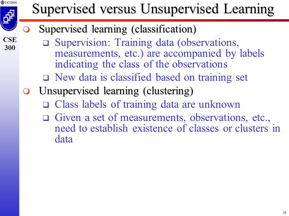 36 CSE 300 Supervised versus Unsupervised Learning  Supervised learning (classification)  Supervision: Training data (observations, measurements, etc.) are accompanied by labels indicating the class of the observations  New data is classified based on training set  Unsupervised learning (clustering)  Class labels of training data are unknown  Given a set of measurements, observations, etc., need to establish existence of classes or clusters in data