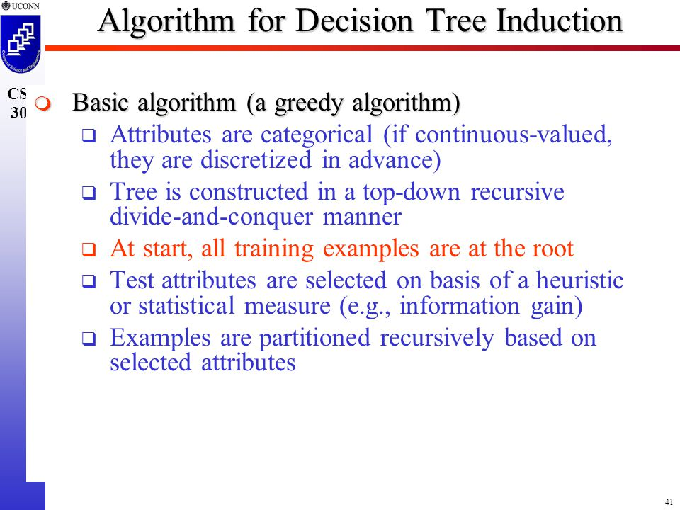 41 CSE 300 Algorithm for Decision Tree Induction  Basic algorithm (a greedy algorithm)  Attributes are categorical (if continuous-valued, they are discretized in advance)  Tree is constructed in a top-down recursive divide-and-conquer manner  At start, all training examples are at the root  Test attributes are selected on basis of a heuristic or statistical measure (e.g., information gain)  Examples are partitioned recursively based on selected attributes
