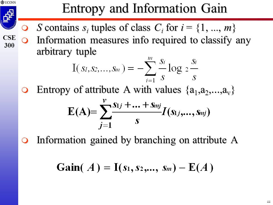 44 CSE 300 Entropy and Information Gain  S contains s i tuples of class C i for i = {1,..., m}  Information measures info required to classify any arbitrary tuple  Entropy of attribute A with values {a 1,a 2, …,a v }  Information gained by branching on attribute A