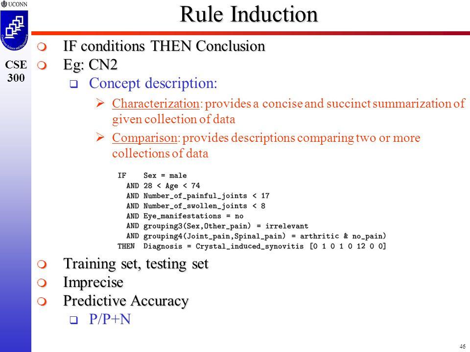 46 CSE 300 Rule Induction  IF conditions THEN Conclusion  Eg: CN2  Concept description:  Characterization: provides a concise and succinct summari