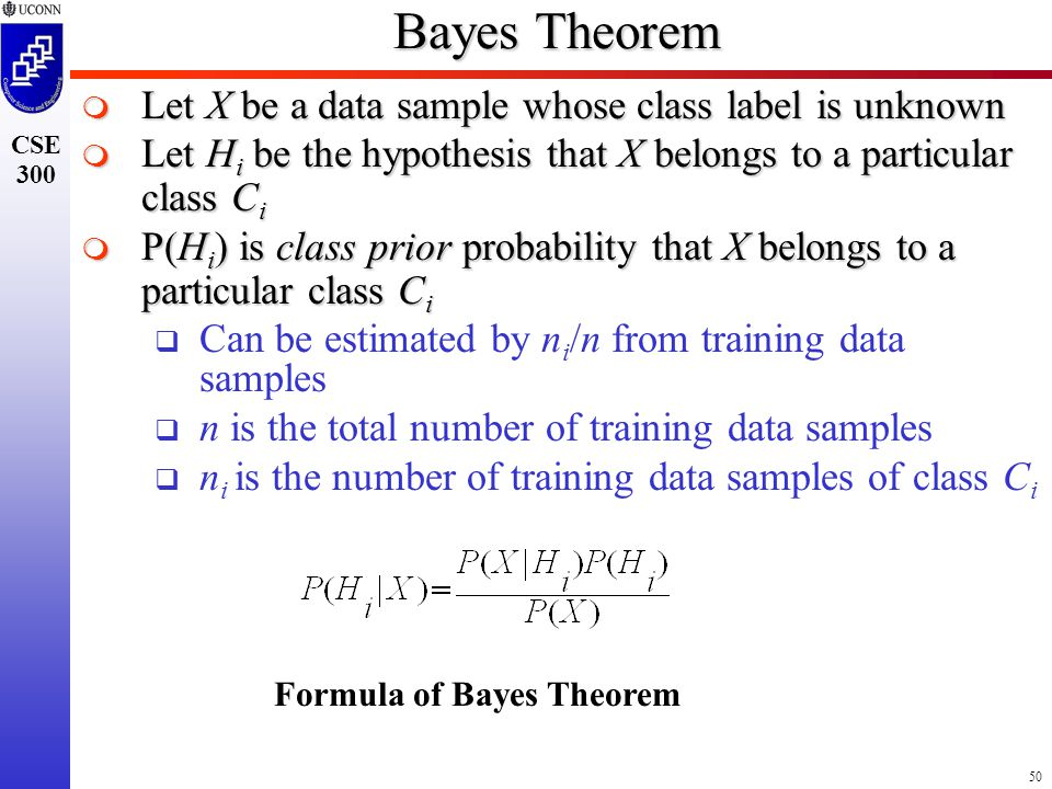 50 CSE 300 Bayes Theorem  Let X be a data sample whose class label is unknown  Let H i be the hypothesis that X belongs to a particular class C i  P(H i ) is class prior probability that X belongs to a particular class C i  Can be estimated by n i /n from training data samples  n is the total number of training data samples  n i is the number of training data samples of class C i Formula of Bayes Theorem