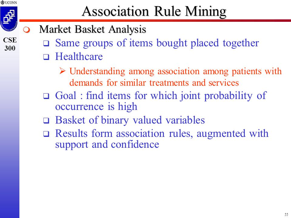55 CSE 300 Association Rule Mining  Market Basket Analysis  Same groups of items bought placed together  Healthcare  Understanding among association among patients with demands for similar treatments and services  Goal : find items for which joint probability of occurrence is high  Basket of binary valued variables  Results form association rules, augmented with support and confidence