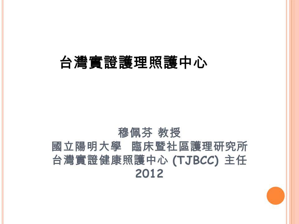 台灣實證護理照護中心 穆佩芬 教授 國立陽明大學 臨床暨社區護理研究所 台灣實證健康照護中心 (TJBCC) 主任 2012