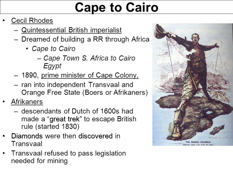 Cape to Cairo Cecil Rhodes –Quintessential British imperialist –Dreamed of building a RR through Africa Cape to Cairo –Cape Town S. Africa to Cairo Eg