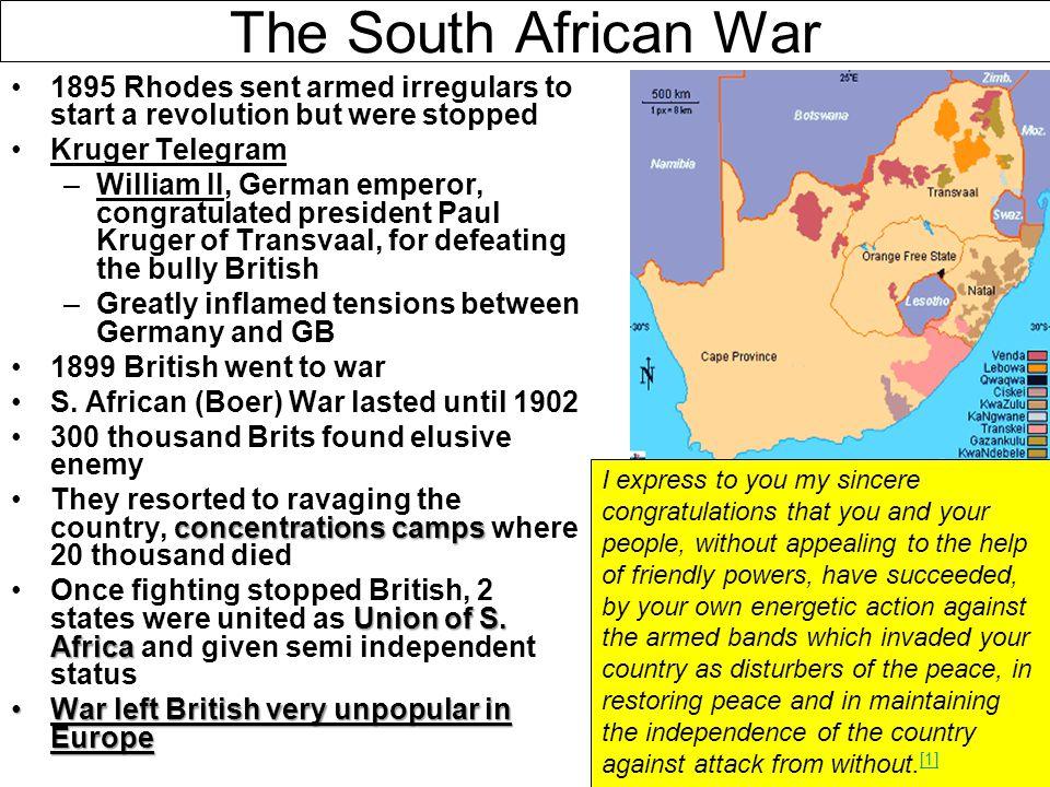 The South African War 1895 Rhodes sent armed irregulars to start a revolution but were stopped Kruger Telegram –William II, German emperor, congratula
