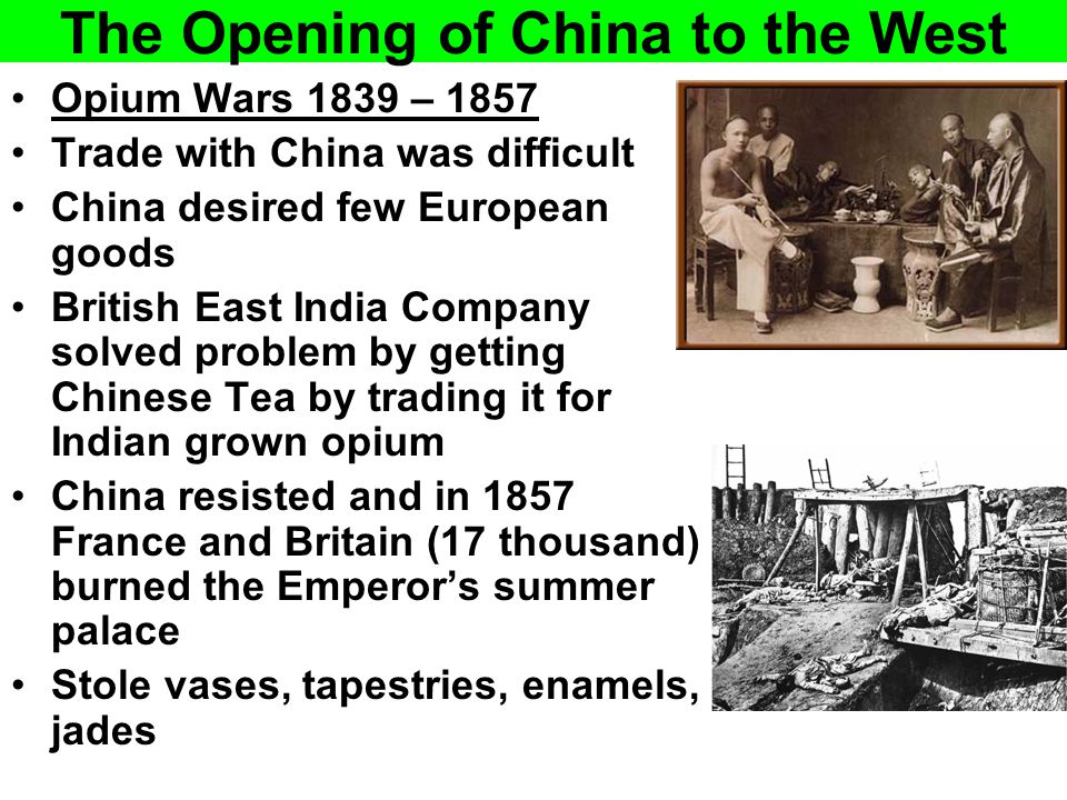 The Opening of China to the West Opium Wars 1839 – 1857 Trade with China was difficult China desired few European goods British East India Company sol