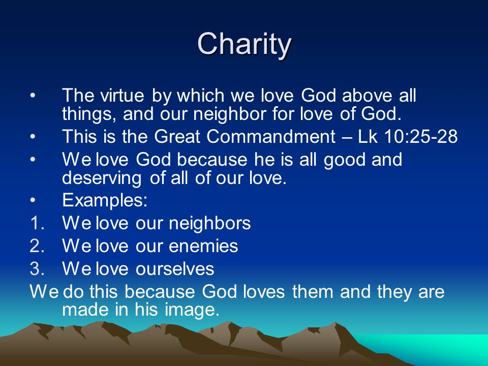 Charity The virtue by which we love God above all things, and our neighbor for love of God. This is the Great Commandment – Lk 10:25-28 We love God be