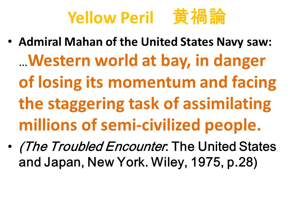 Yellow Peril 黄禍論 Admiral Mahan of the United States Navy saw: … Western world at bay, in danger of losing its momentum and facing the staggering task of assimilating millions of semi-civilized people.