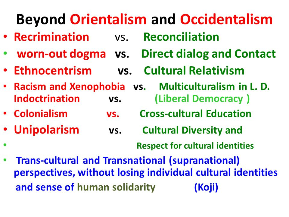 Beyond Orientalism and Occidentalism Recrimination vs. Reconciliation worn-out dogma vs. Direct dialog and Contact Ethnocentrism vs. Cultural Relativi