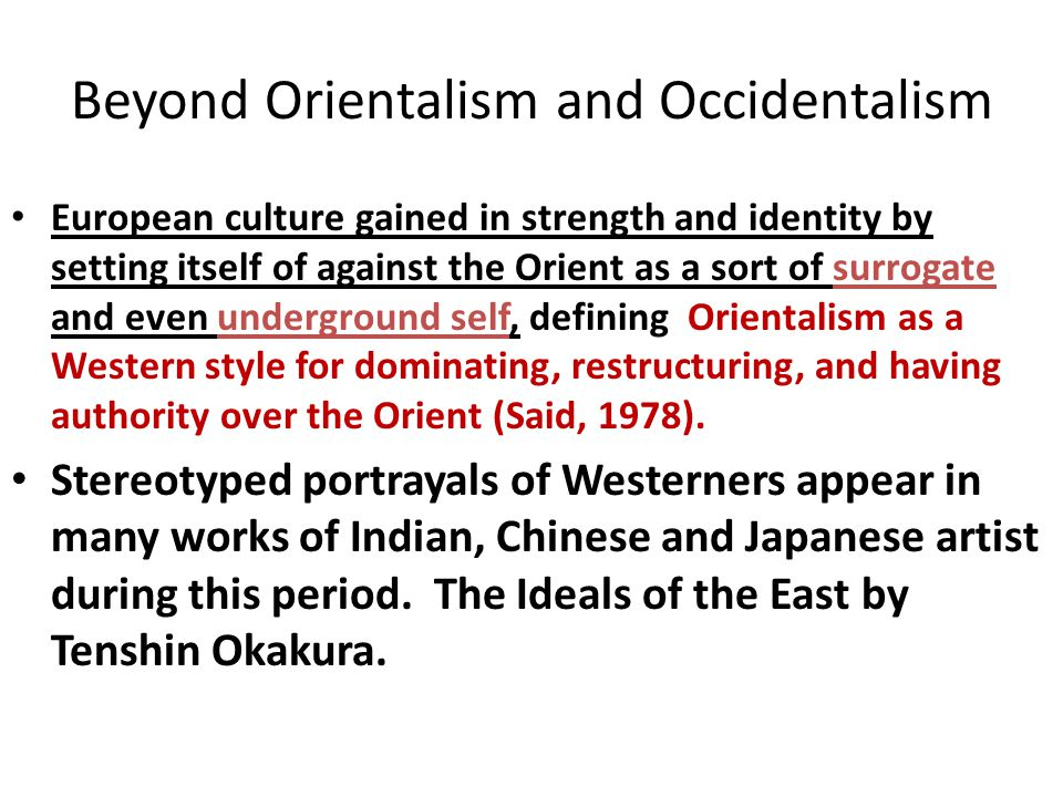 Beyond Orientalism and Occidentalism European culture gained in strength and identity by setting itself of against the Orient as a sort of surrogate and even underground self, defining Orientalism as a Western style for dominating, restructuring, and having authority over the Orient (Said, 1978).