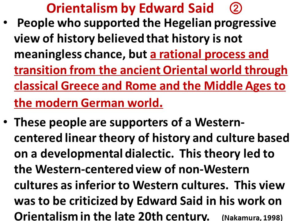 Orientalism by Edward Said ② People who supported the Hegelian progressive view of history believed that history is not meaningless chance, but a rational process and transition from the ancient Oriental world through classical Greece and Rome and the Middle Ages to the modern German world.
