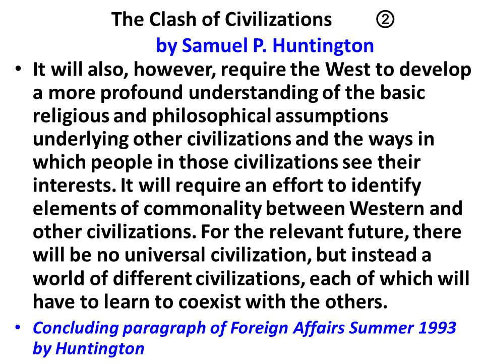The Clash of Civilizations ② by Samuel P. Huntington It will also, however, require the West to develop a more profound understanding of the basic rel