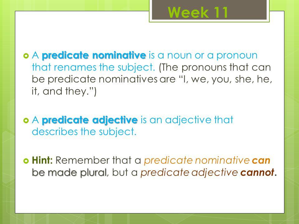 Week 11 predicate nominative  A predicate nominative is a noun or a pronoun that renames the subject.