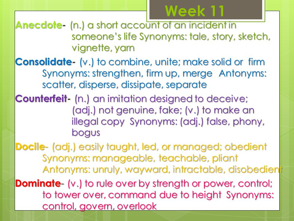 Week 11 Anecdote (n.) a short account of an incident in someone's life Synonyms: tale, story, sketch, vignette, yarn Anecdote- (n.) a short account of an incident in someone's life Synonyms: tale, story, sketch, vignette, yarn Consolidate ( v.) to combine, unite; make solid or firm Synonyms: strengthen, firm up, merge Antonyms: scatter, disperse, dissipate, separate Consolidate- ( v.) to combine, unite; make solid or firm Synonyms: strengthen, firm up, merge Antonyms: scatter, disperse, dissipate, separate Counterfeit (n.) an imitation designed to deceive; (adj.) not genuine, fake; (v.) to make an illegal copy Synonyms: (adj.) false, phony, bogus Counterfeit- (n.) an imitation designed to deceive; (adj.) not genuine, fake; (v.) to make an illegal copy Synonyms: (adj.) false, phony, bogus Docile - ( adj.) easily taught, led, or managed; obedient Synonyms: manageable, teachable, pliant Antonyms: unruly, wayward, intractable, disobedient Dominate - (v.) to rule over by strength or power, control; to tower over, command due to height Synonyms: control, govern, overlook