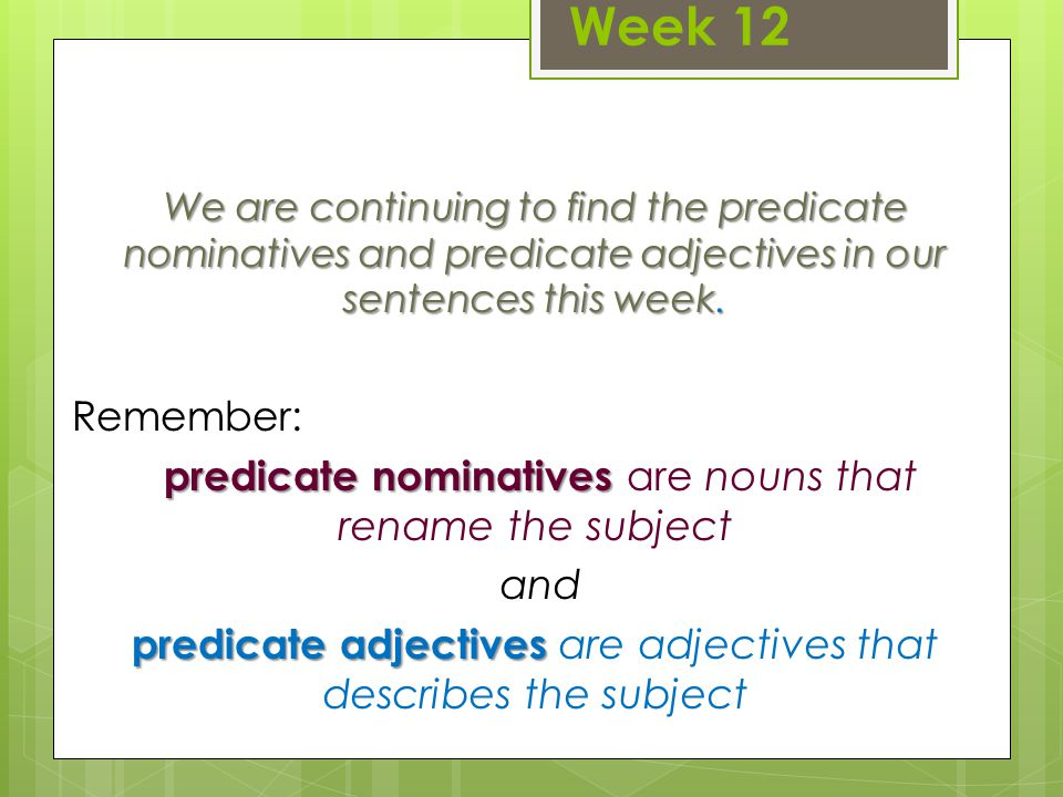 Week 12 We are continuing to find the predicate nominatives and predicate adjectives in our sentences this week.